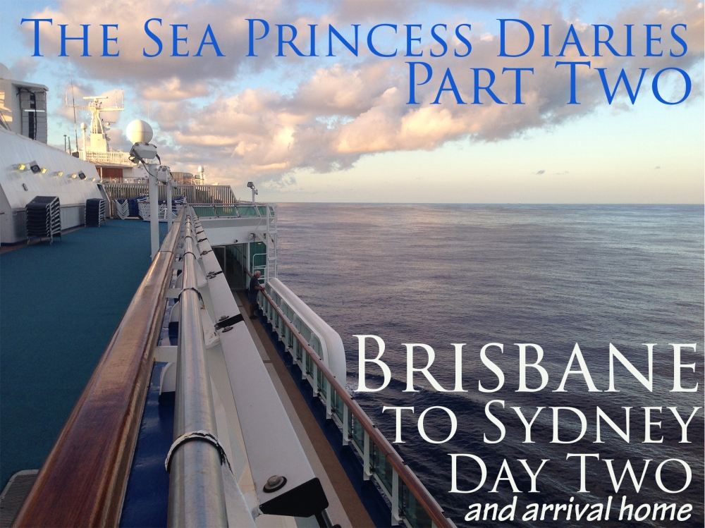 The Sea Princess Diaries Part Two, Brisbane to Sydney Day Two and Arrival Home